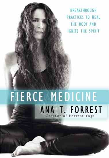 Fierce Medicine Breakthrough Practices to Heal the Body and Ignite the Spirit by Ana T. Forrest