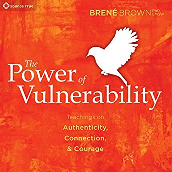The Power of Vulnerability Teachings on Authenticity, Connection, & Courage by Brene Brown
