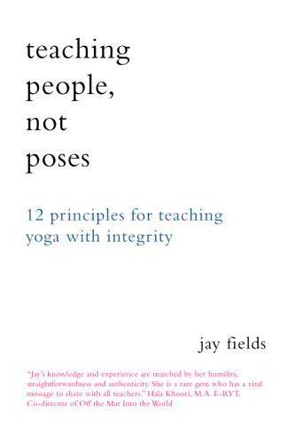 Teaching People Not Poses: 12 Principles for Teaching Yoga with Integrity by Jay Fields