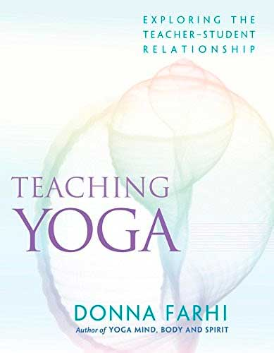Teaching Yoga: Exploring the Teacher-Student Relationship by Donna Farhi